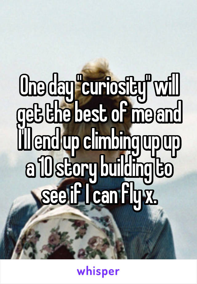 """One day """"curiosity"""" will get the best of me and I'll end up climbing up up a 10 story building to see if I can fly x."""