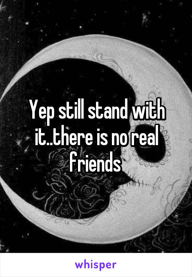 Yep still stand with it..there is no real friends
