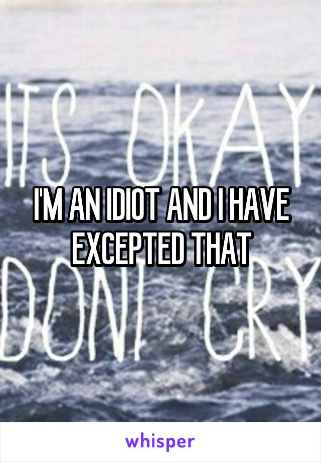 I'M AN IDIOT AND I HAVE EXCEPTED THAT