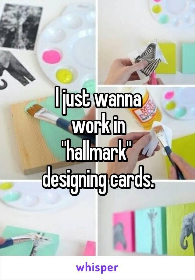 """I just wanna  work in  """"hallmark""""  designing cards."""