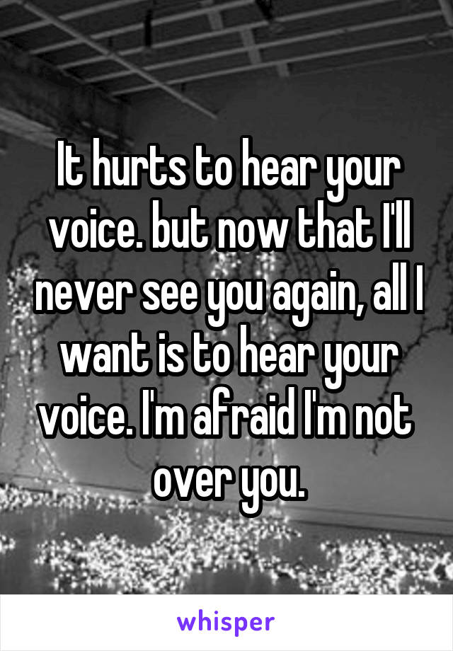 It hurts to hear your voice. but now that I'll never see you again, all I want is to hear your voice. I'm afraid I'm not  over you.