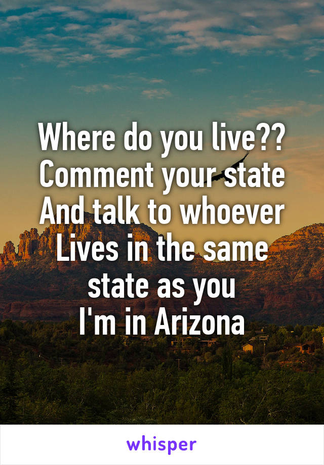 Where do you live?? Comment your state And talk to whoever Lives in the same state as you I'm in Arizona