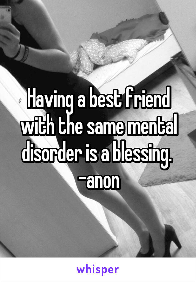 Having a best friend with the same mental disorder is a blessing.  -anon