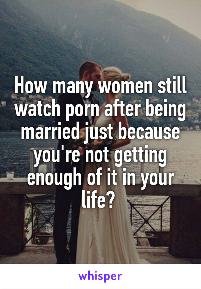 How many women still watch porn after being married just because you're not getting enough of it in your life?
