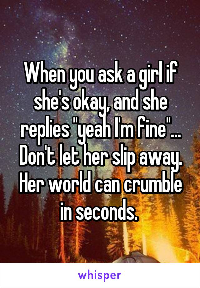 "When you ask a girl if she's okay, and she replies ""yeah I'm fine""... Don't let her slip away. Her world can crumble in seconds."