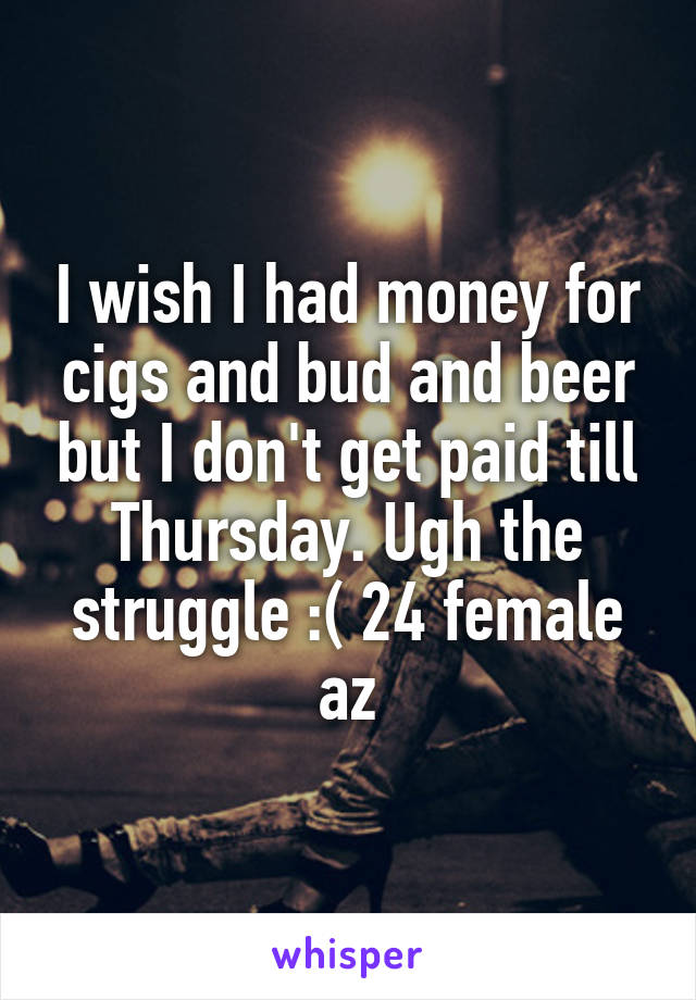I wish I had money for cigs and bud and beer but I don't get paid till Thursday. Ugh the struggle :( 24 female az