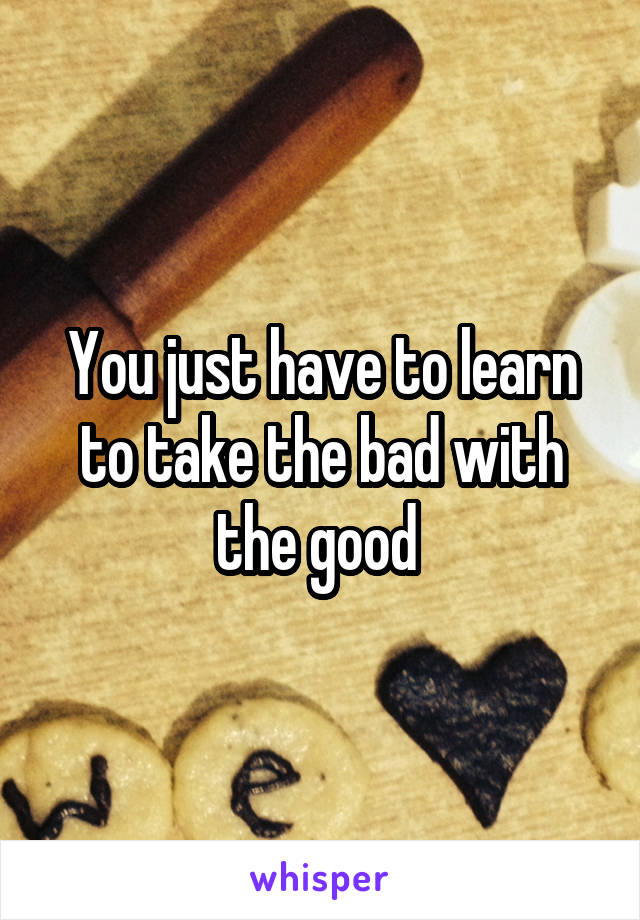 You just have to learn to take the bad with the good