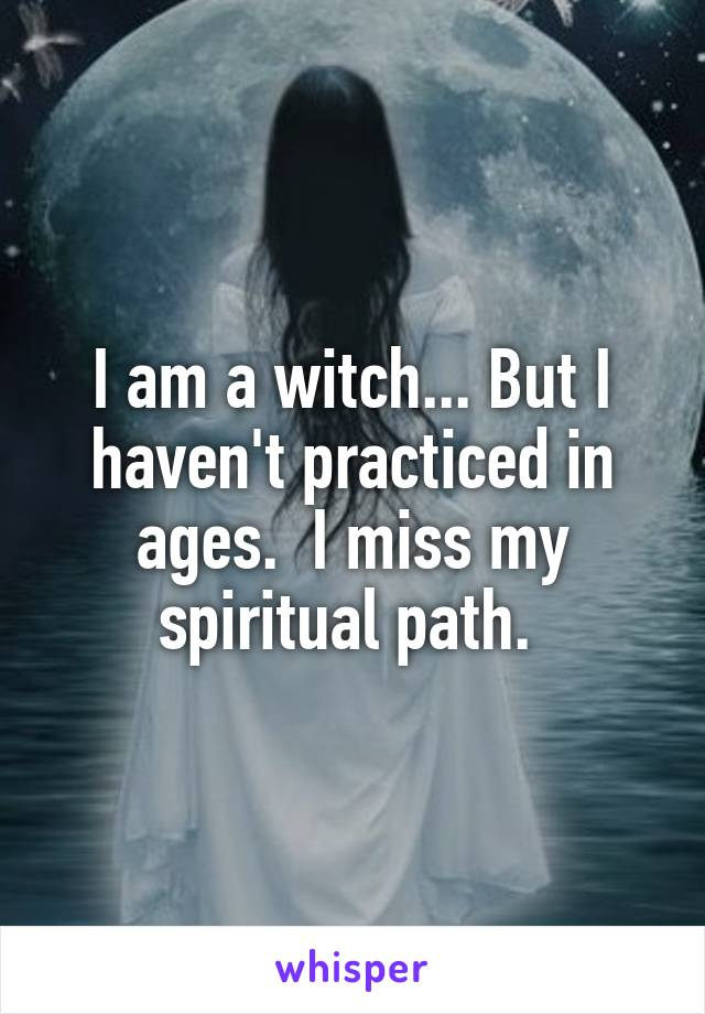 I am a witch... But I haven't practiced in ages.  I miss my spiritual path.