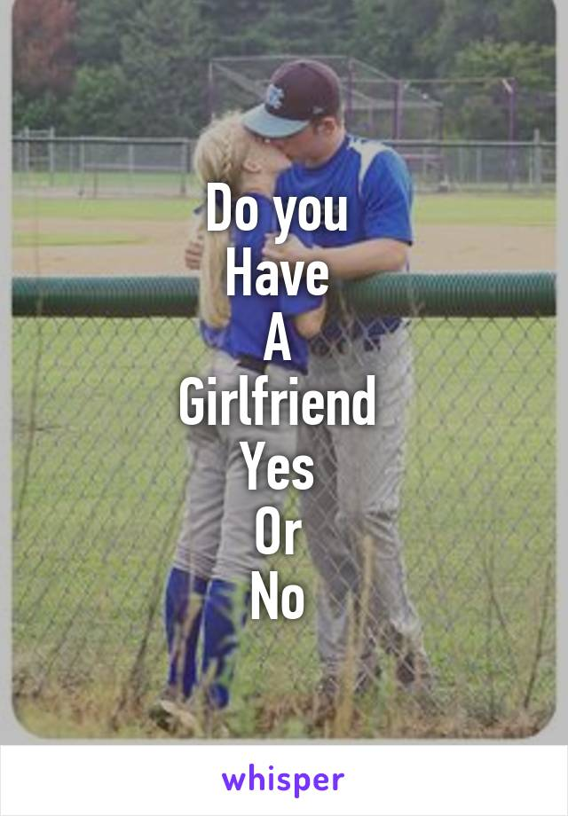 Do you  Have  A  Girlfriend  Yes  Or  No