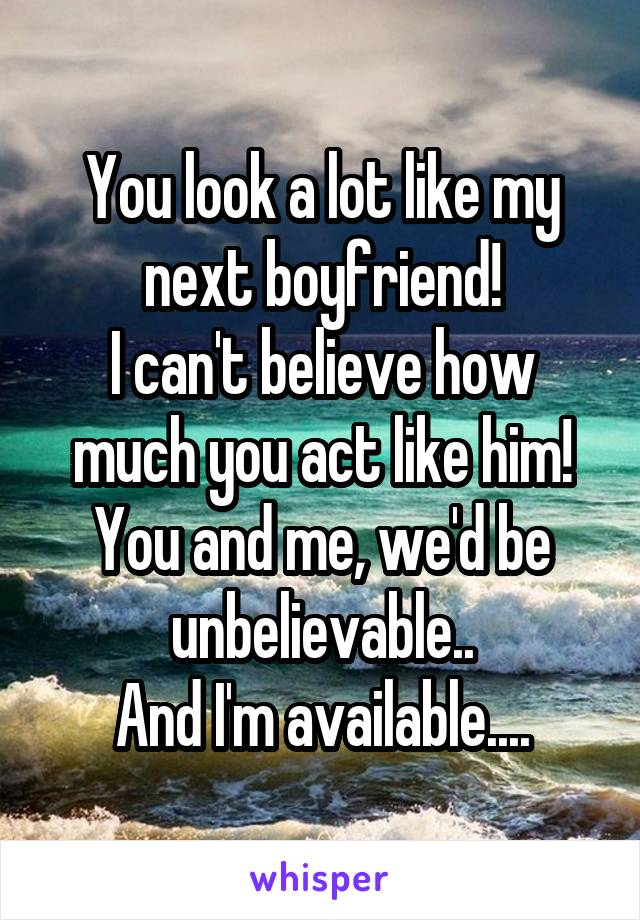 You look a lot like my next boyfriend! I can't believe how much you act like him! You and me, we'd be unbelievable.. And I'm available....