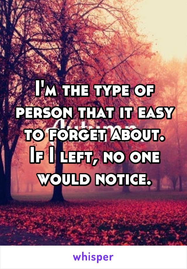 I'm the type of person that it easy to forget about. If I left, no one would notice.