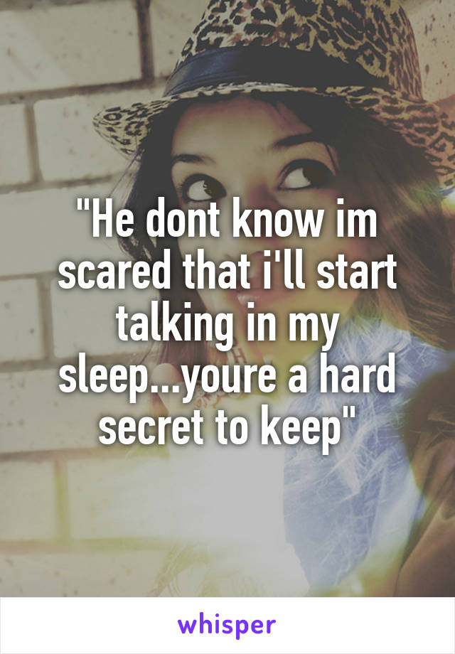 """He dont know im scared that i'll start talking in my sleep...youre a hard secret to keep"""