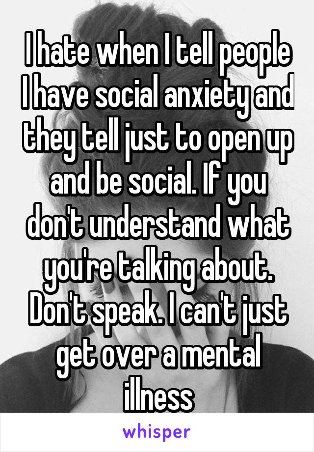 I hate when I tell people I have social anxiety and they tell just to open up and be social. If you don't understand what you're talking about. Don't speak. I can't just get over a mental illness