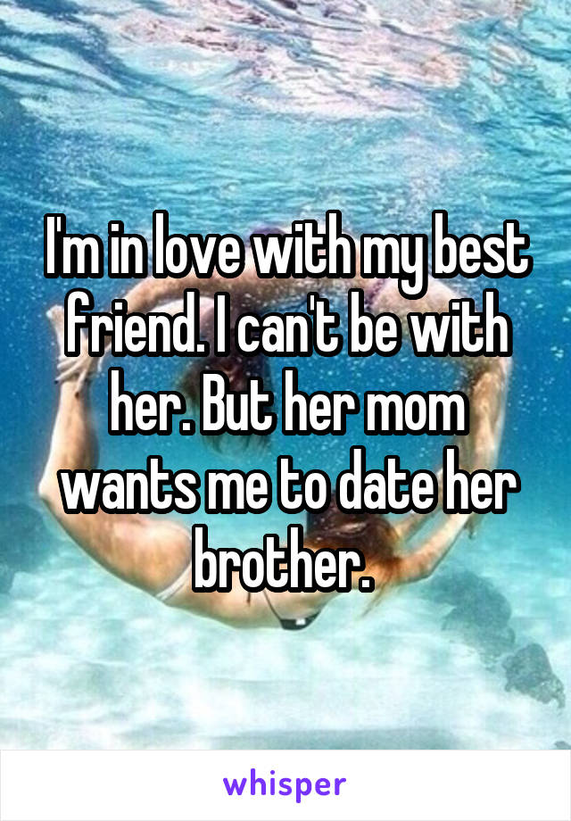 I'm in love with my best friend. I can't be with her. But her mom wants me to date her brother.
