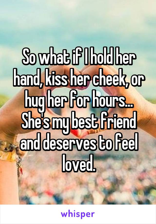 So what if I hold her hand, kiss her cheek, or hug her for hours... She's my best friend and deserves to feel loved.