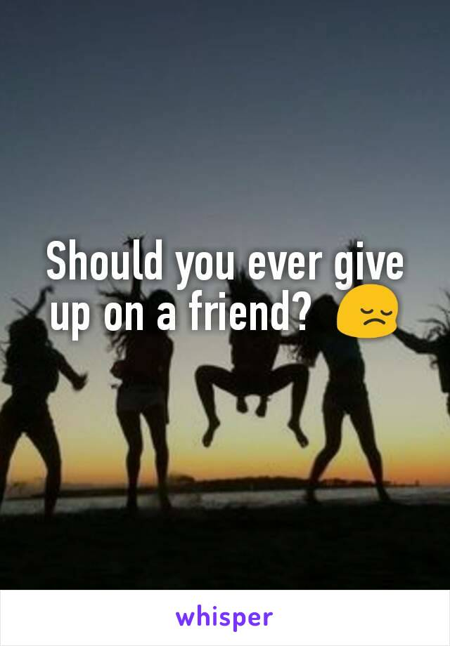 Should you ever give up on a friend?  😔