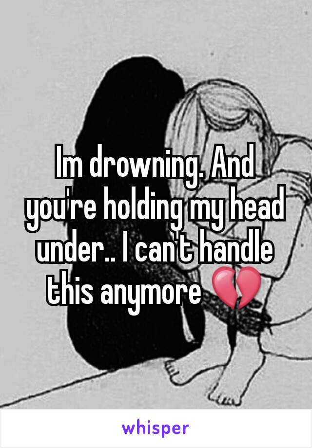 Im drowning. And you're holding my head under.. I can't handle this anymore 💔