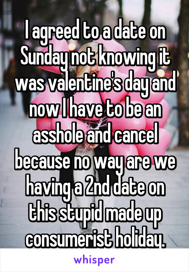 I agreed to a date on Sunday not knowing it was valentine's day and now I have to be an asshole and cancel because no way are we having a 2nd date on this stupid made up consumerist holiday.