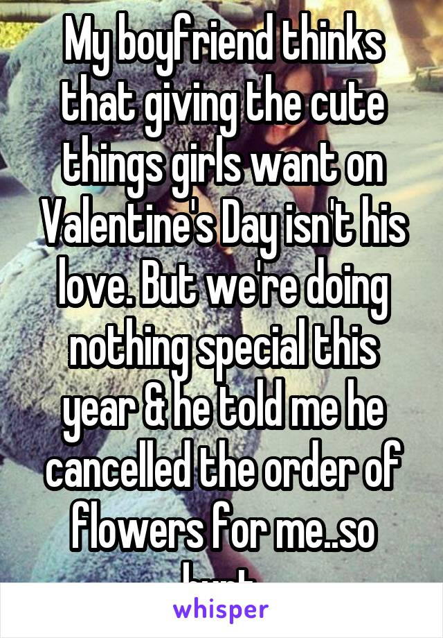 My boyfriend thinks that giving the cute things girls want on Valentine's Day isn't his love. But we're doing nothing special this year & he told me he cancelled the order of flowers for me..so hurt.
