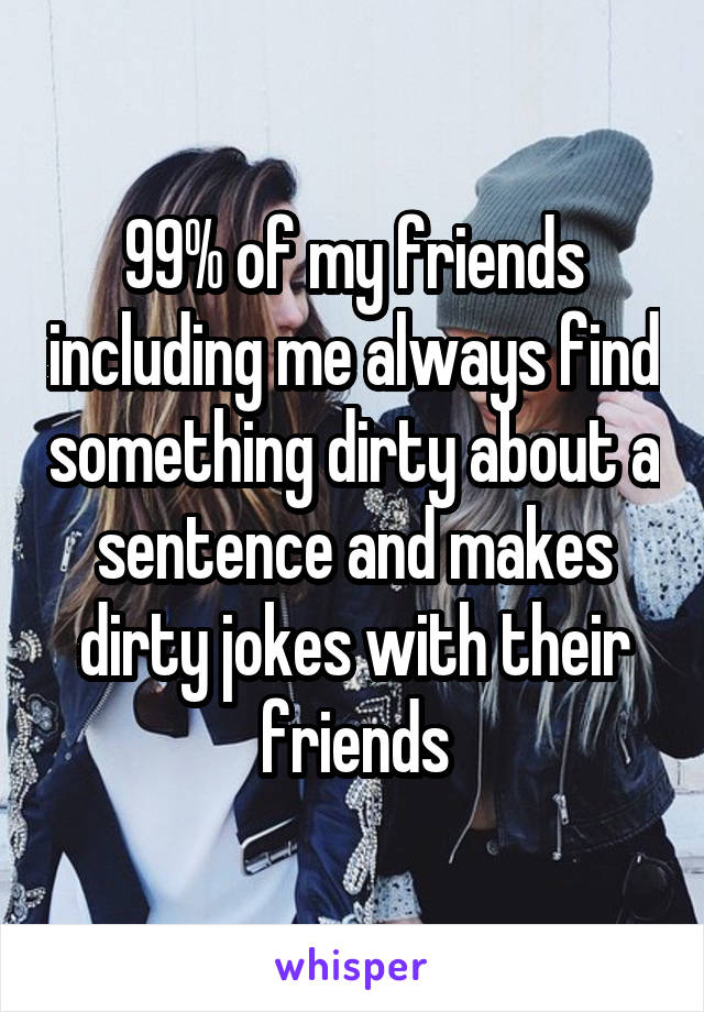 99% of my friends including me always find something dirty about a sentence and makes dirty jokes with their friends