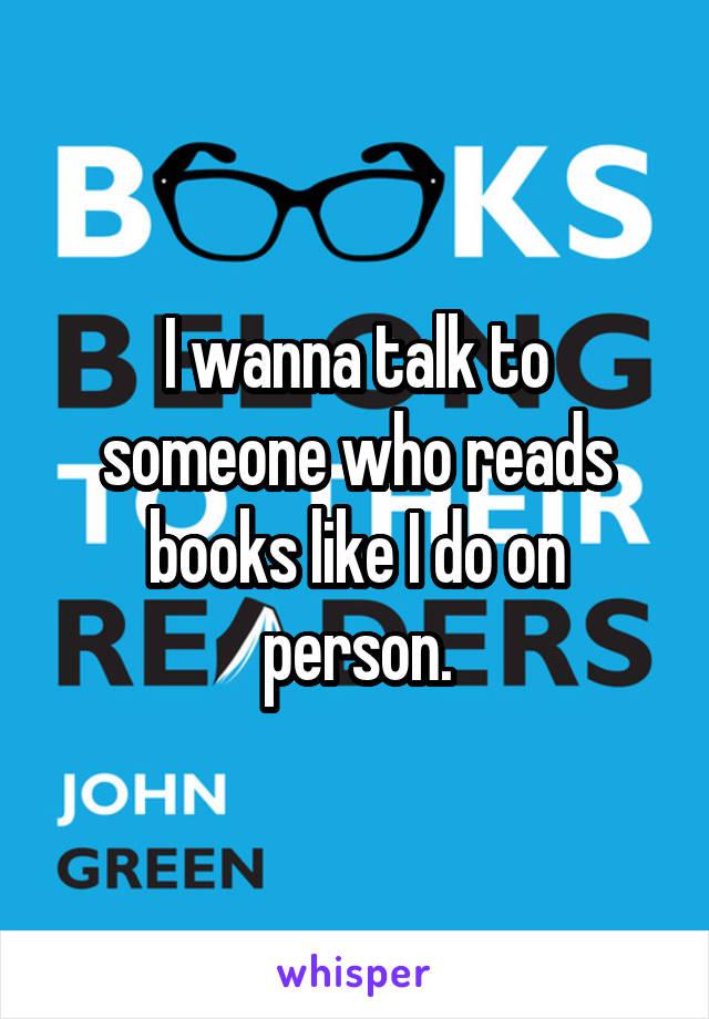 I wanna talk to someone who reads books like I do on person.