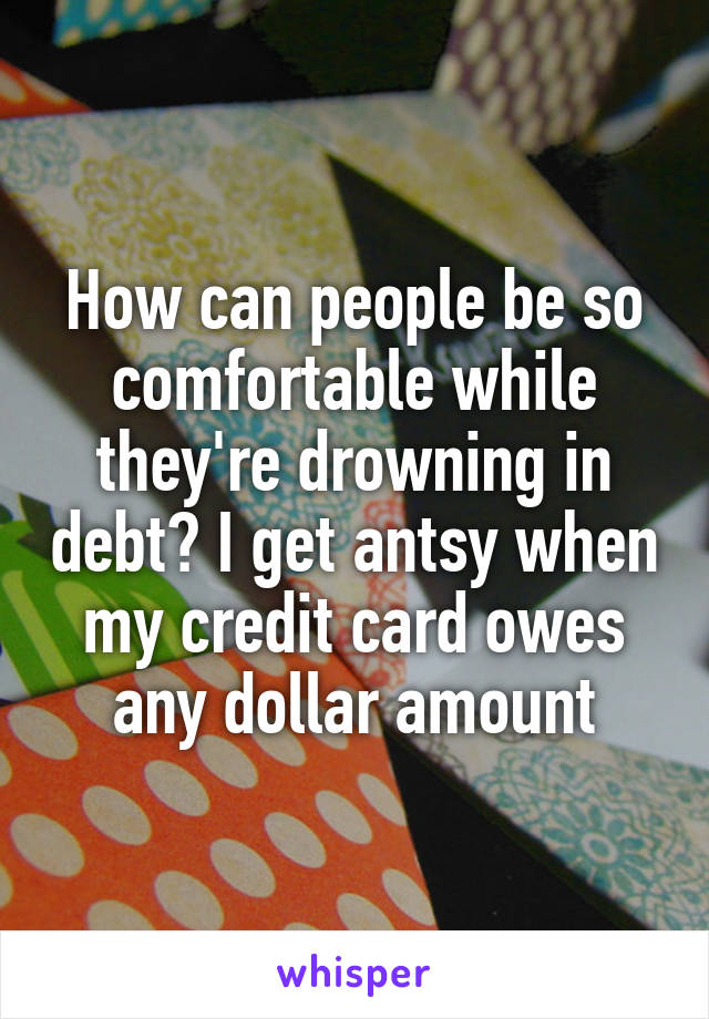 How can people be so comfortable while they're drowning in debt? I get antsy when my credit card owes any dollar amount