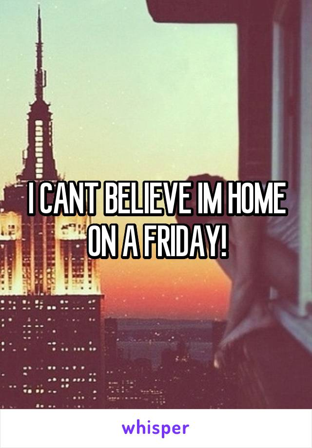 I CANT BELIEVE IM HOME ON A FRIDAY!