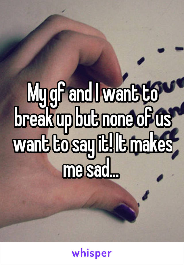 My gf and I want to break up but none of us want to say it! It makes me sad...