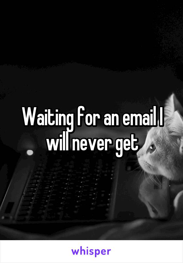Waiting for an email I will never get