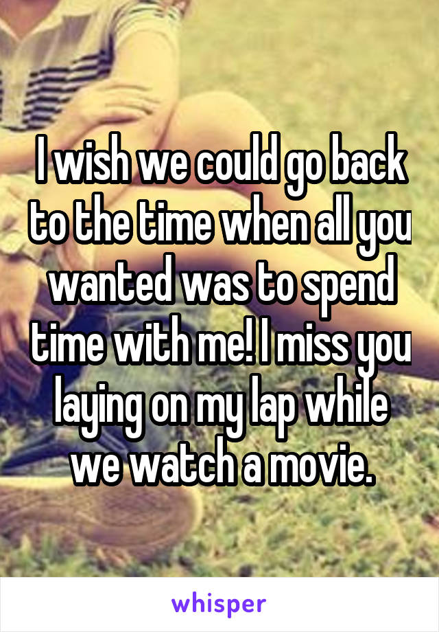 I wish we could go back to the time when all you wanted was to spend time with me! I miss you laying on my lap while we watch a movie.