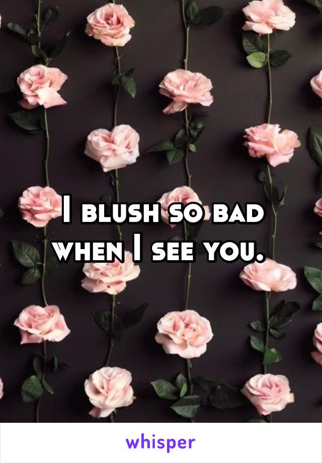 I blush so bad when I see you.