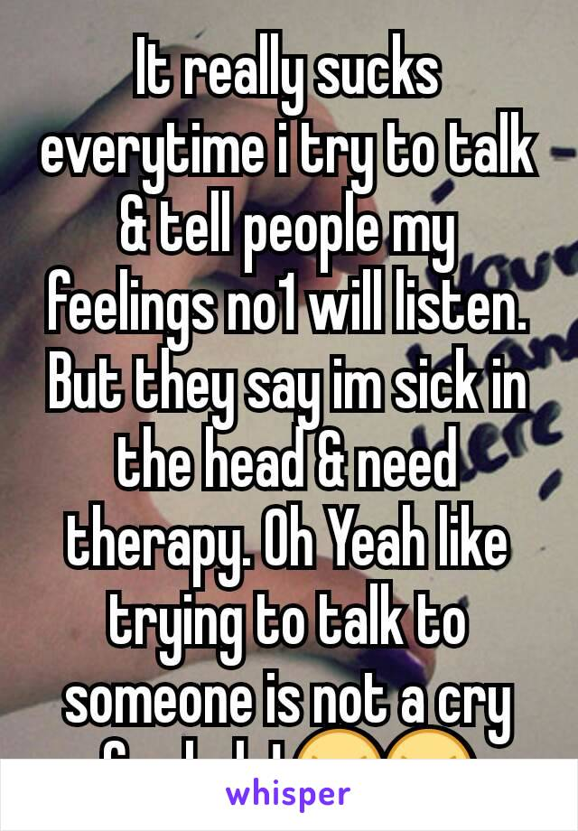 It really sucks everytime i try to talk & tell people my feelings no1 will listen. But they say im sick in the head & need therapy. Oh Yeah like trying to talk to someone is not a cry for help! 😠😠