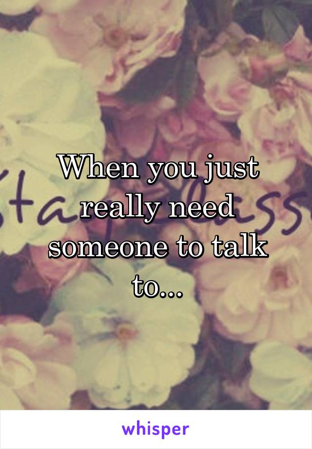 When you just really need someone to talk to...