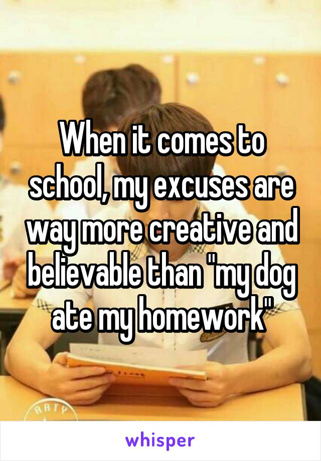 """When it comes to school, my excuses are way more creative and believable than """"my dog ate my homework"""""""