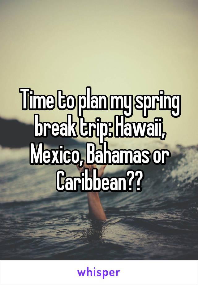 Time to plan my spring break trip: Hawaii, Mexico, Bahamas or Caribbean??