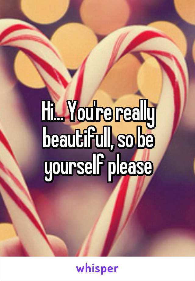 Hi... You're really beautifull, so be yourself please