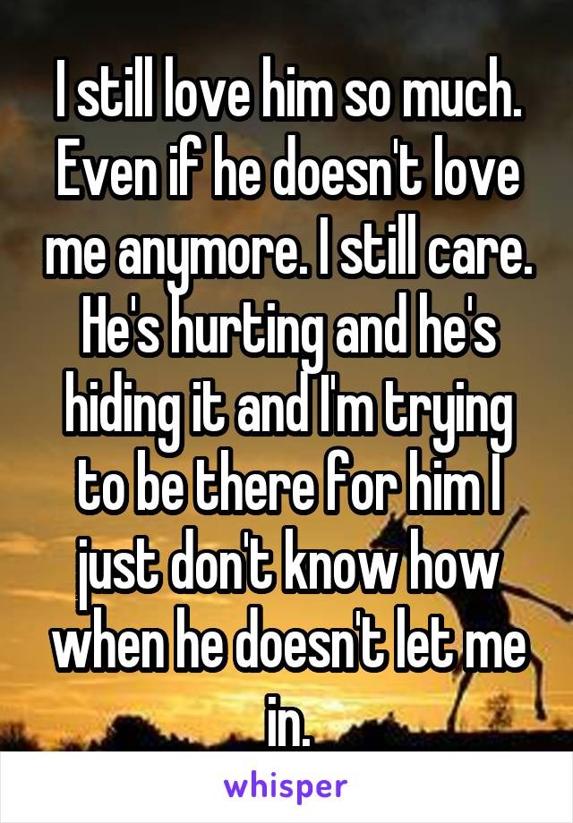 I still love him so much. Even if he doesn't love me anymore. I still care. He's hurting and he's hiding it and I'm trying to be there for him I just don't know how when he doesn't let me in.
