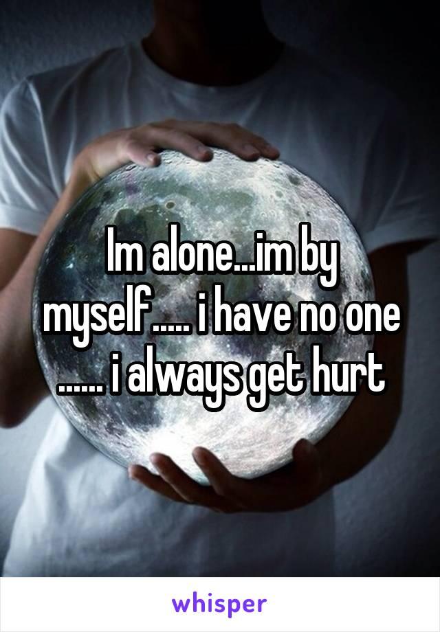 Im alone...im by myself..... i have no one ...... i always get hurt