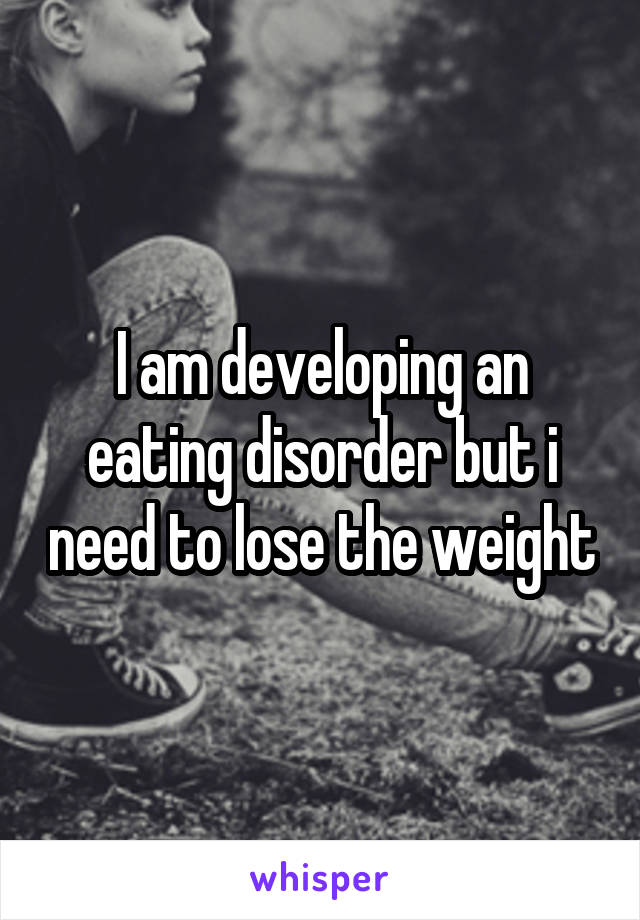 I am developing an eating disorder but i need to lose the weight