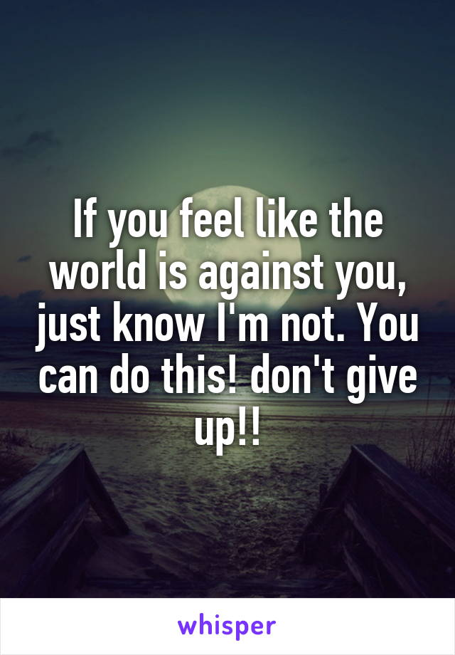 If you feel like the world is against you, just know I'm not. You can do this! don't give up!!