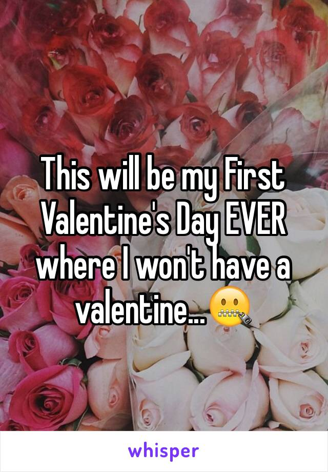 This will be my First Valentine's Day EVER where I won't have a valentine...🤐