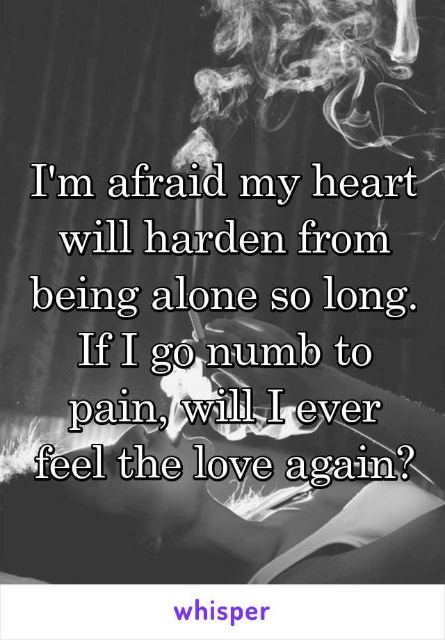I'm afraid my heart will harden from being alone so long. If I go numb to pain, will I ever feel the love again?