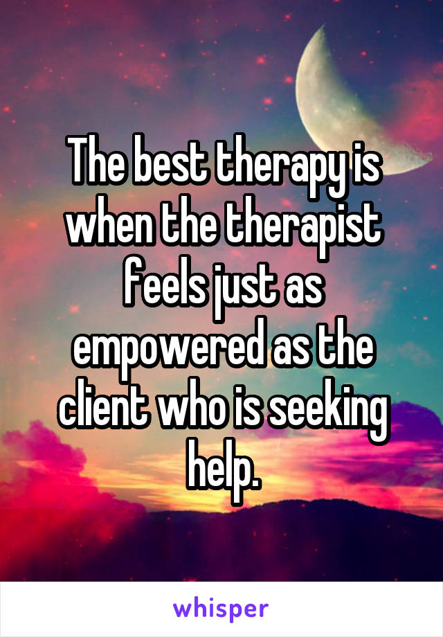 The best therapy is when the therapist feels just as empowered as the client who is seeking help.