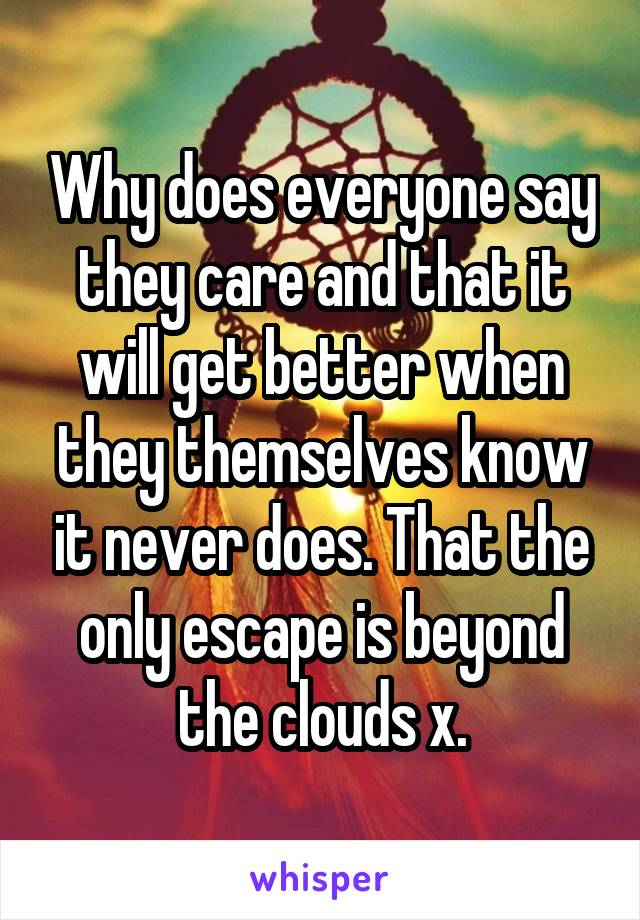 Why does everyone say they care and that it will get better when they themselves know it never does. That the only escape is beyond the clouds x.