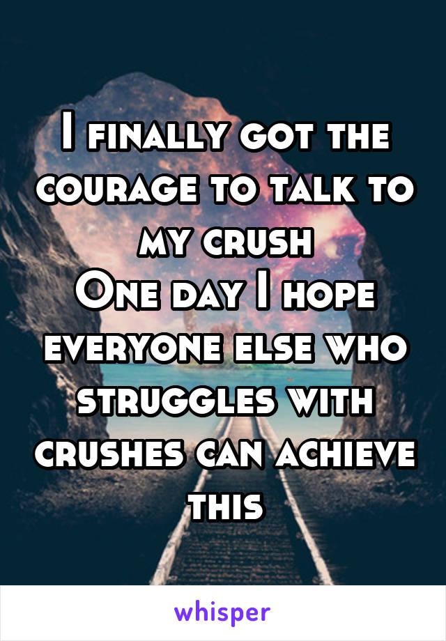 I finally got the courage to talk to my crush One day I hope everyone else who struggles with crushes can achieve this