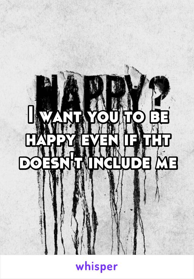 I want you to be happy even if tht doesn't include me