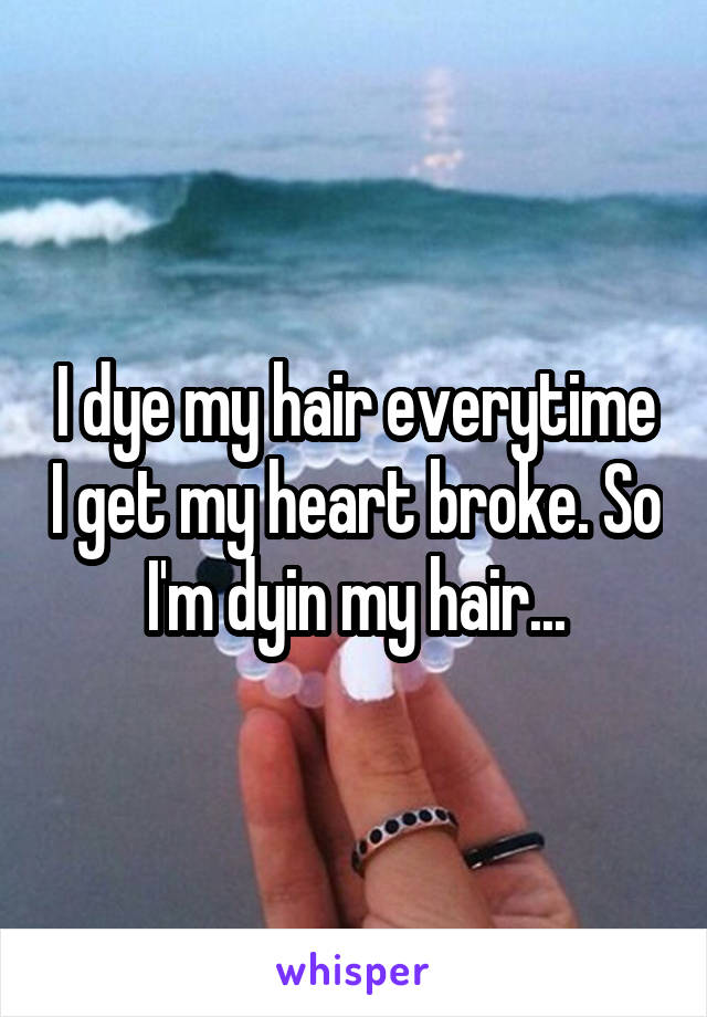 I dye my hair everytime I get my heart broke. So I'm dyin my hair...