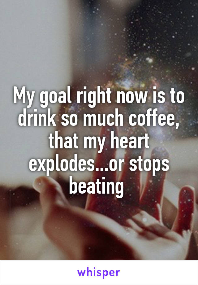My goal right now is to drink so much coffee, that my heart explodes...or stops beating