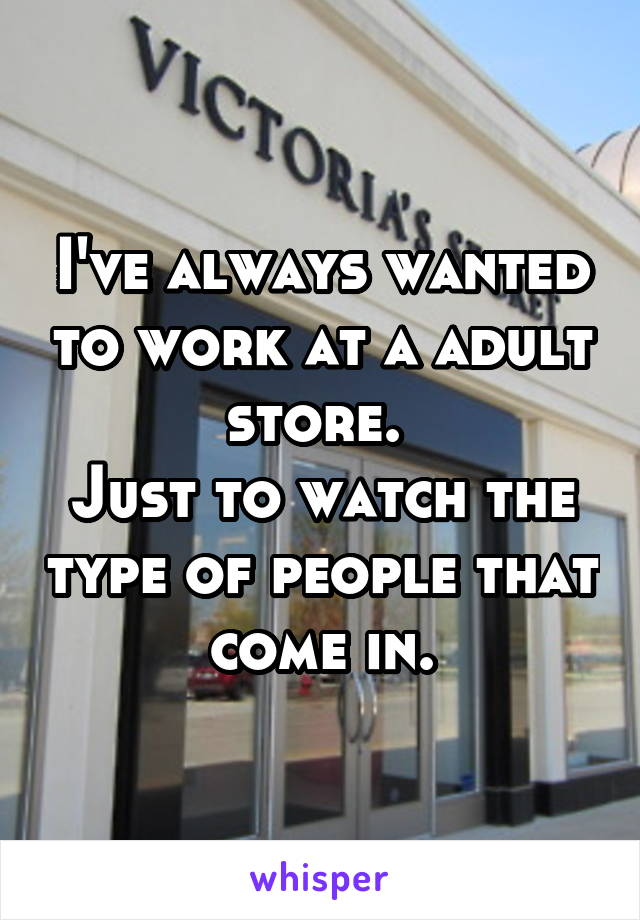 I've always wanted to work at a adult store.  Just to watch the type of people that come in.