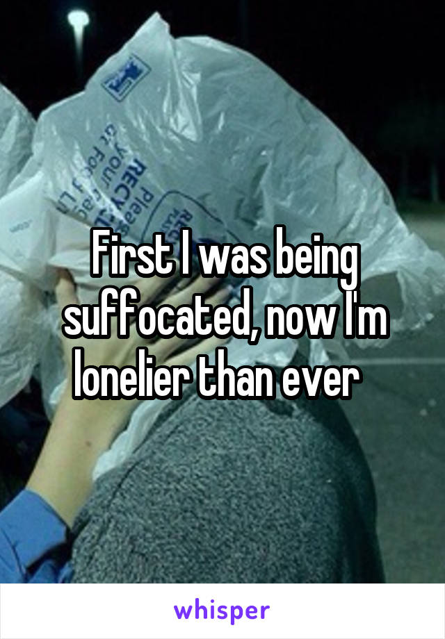 First I was being suffocated, now I'm lonelier than ever